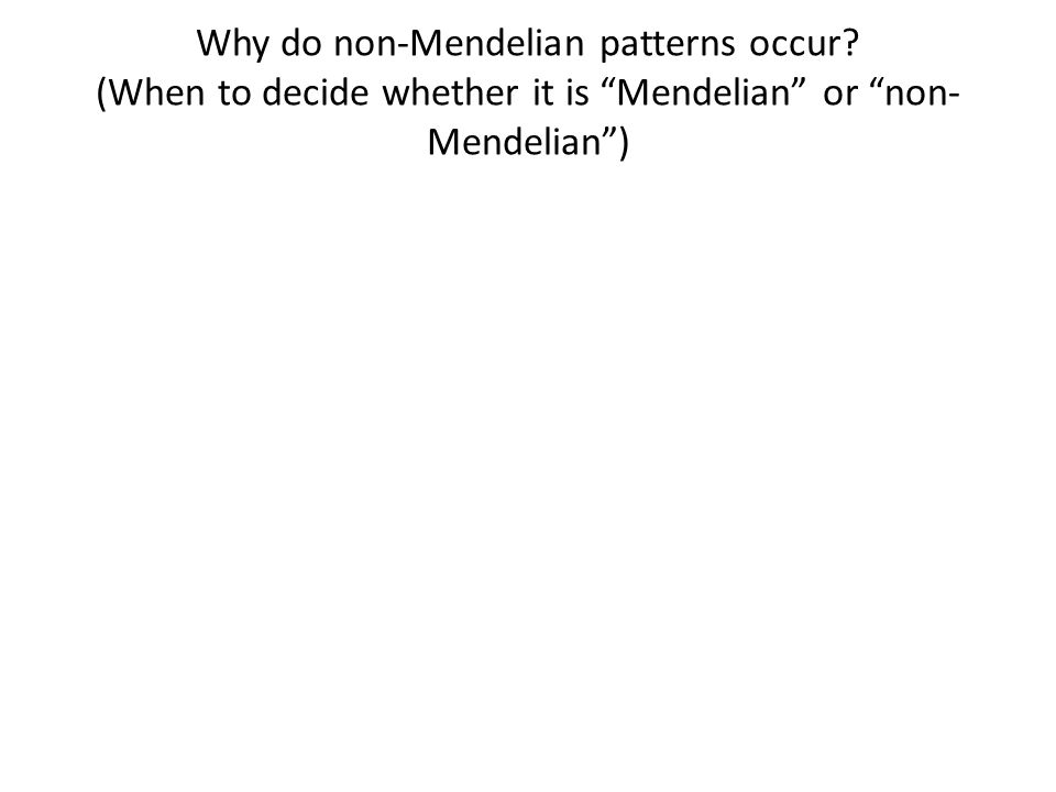Why do non-Mendelian patterns occur (When to decide whether it is Mendelian or non- Mendelian )