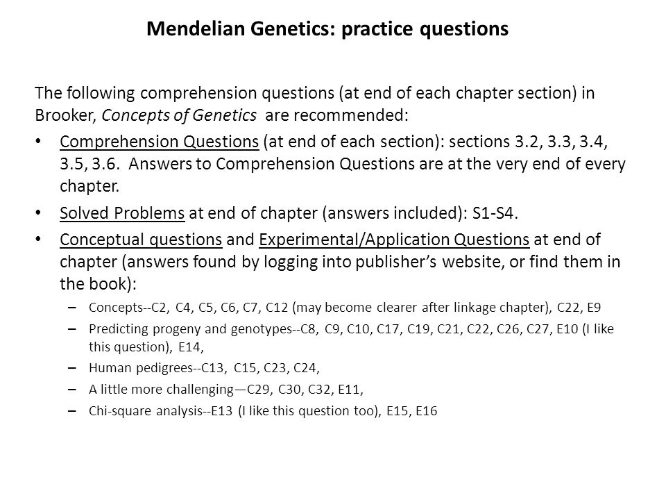 Mendelian Genetics: practice questions The following comprehension questions (at end of each chapter section) in Brooker, Concepts of Genetics are recommended: Comprehension Questions (at end of each section): sections 3.2, 3.3, 3.4, 3.5, 3.6.
