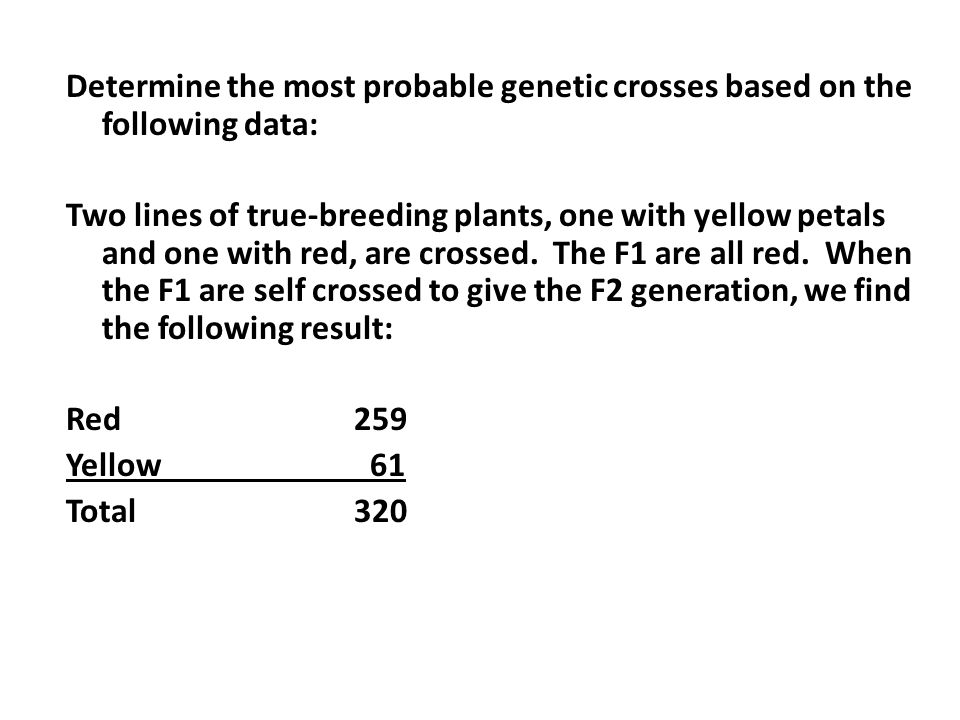 Determine the most probable genetic crosses based on the following data: Two lines of true-breeding plants, one with yellow petals and one with red, are crossed.