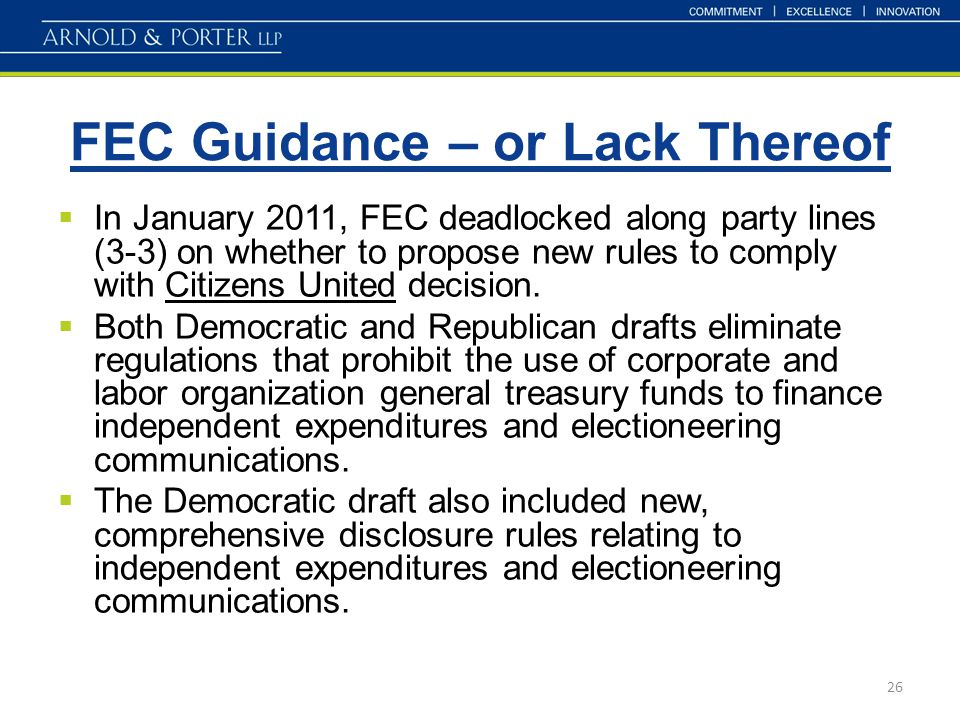 FEC Guidance – or Lack Thereof 26  In January 2011, FEC deadlocked along party lines (3-3) on whether to propose new rules to comply with Citizens Un