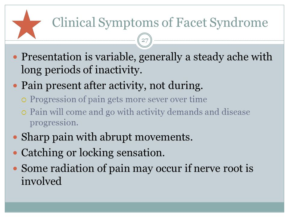 Clinical Symptoms of Facet Syndrome Presentation is variable, generally a steady ache with long periods of inactivity.