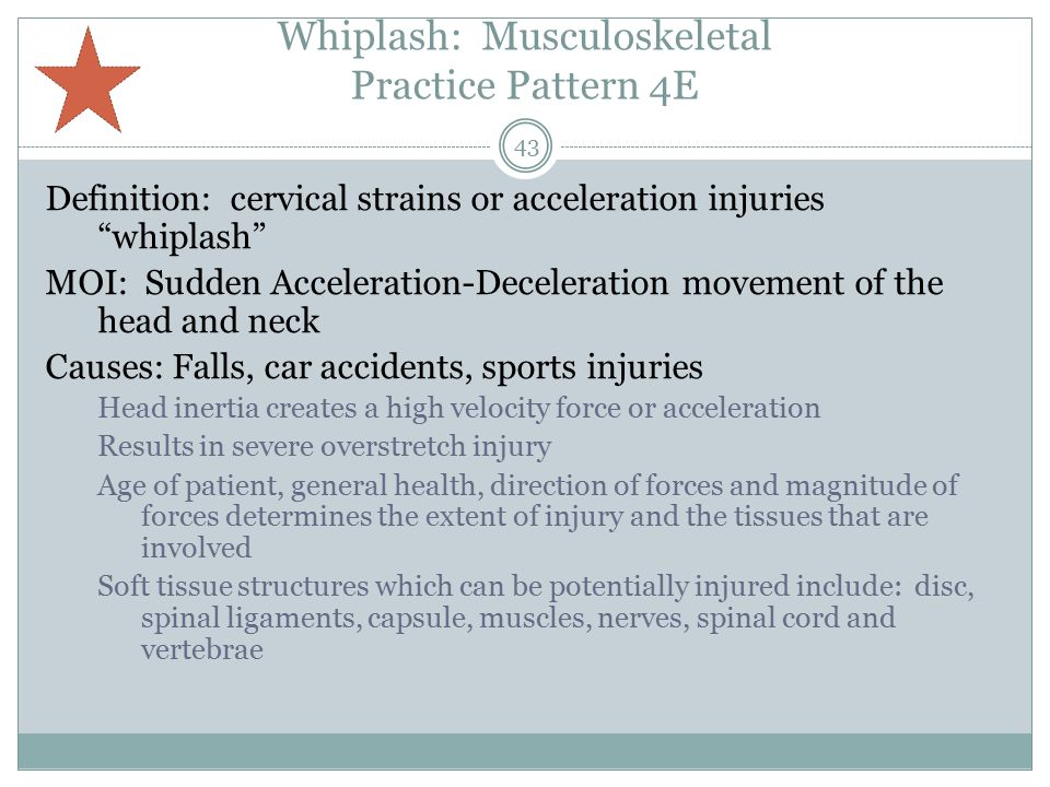 Whiplash: Musculoskeletal Practice Pattern 4E Definition: cervical strains or acceleration injuries whiplash MOI: Sudden Acceleration-Deceleration movement of the head and neck Causes: Falls, car accidents, sports injuries Head inertia creates a high velocity force or acceleration Results in severe overstretch injury Age of patient, general health, direction of forces and magnitude of forces determines the extent of injury and the tissues that are involved Soft tissue structures which can be potentially injured include: disc, spinal ligaments, capsule, muscles, nerves, spinal cord and vertebrae 43