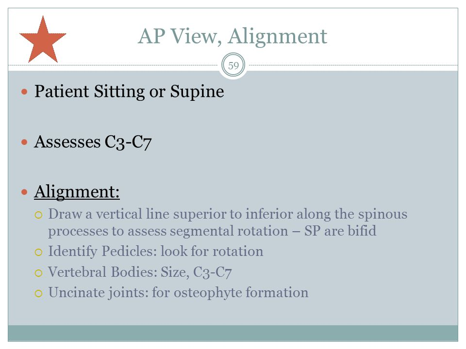 AP View, Alignment Patient Sitting or Supine Assesses C3-C7 Alignment:  Draw a vertical line superior to inferior along the spinous processes to assess segmental rotation – SP are bifid  Identify Pedicles: look for rotation  Vertebral Bodies: Size, C3-C7  Uncinate joints: for osteophyte formation 59