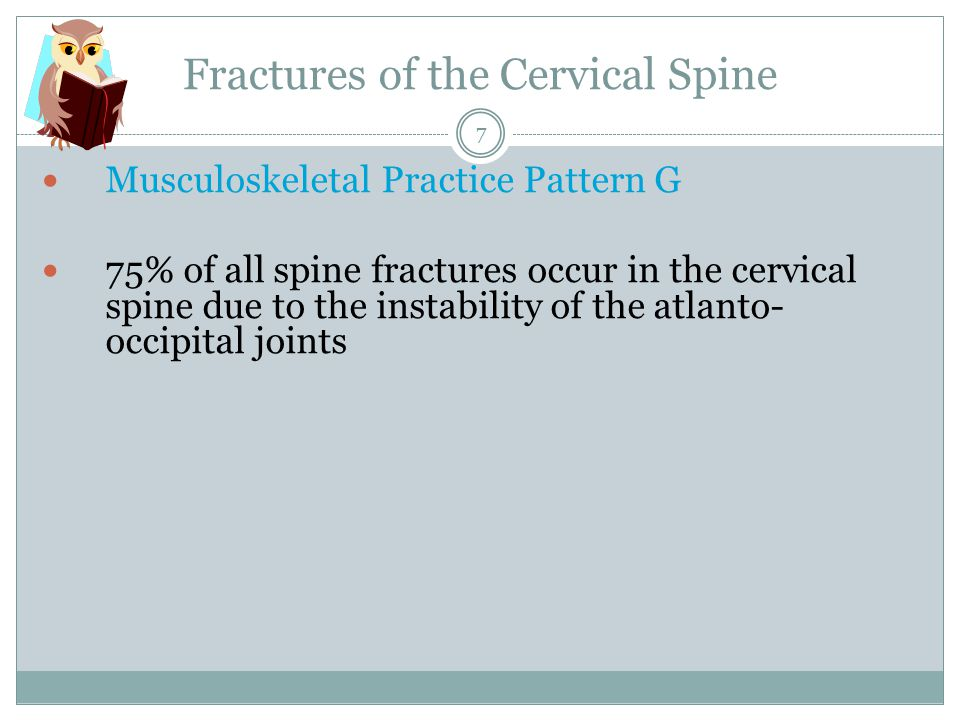 Fractures of the Cervical Spine Musculoskeletal Practice Pattern G 75% of all spine fractures occur in the cervical spine due to the instability of the atlanto- occipital joints 7