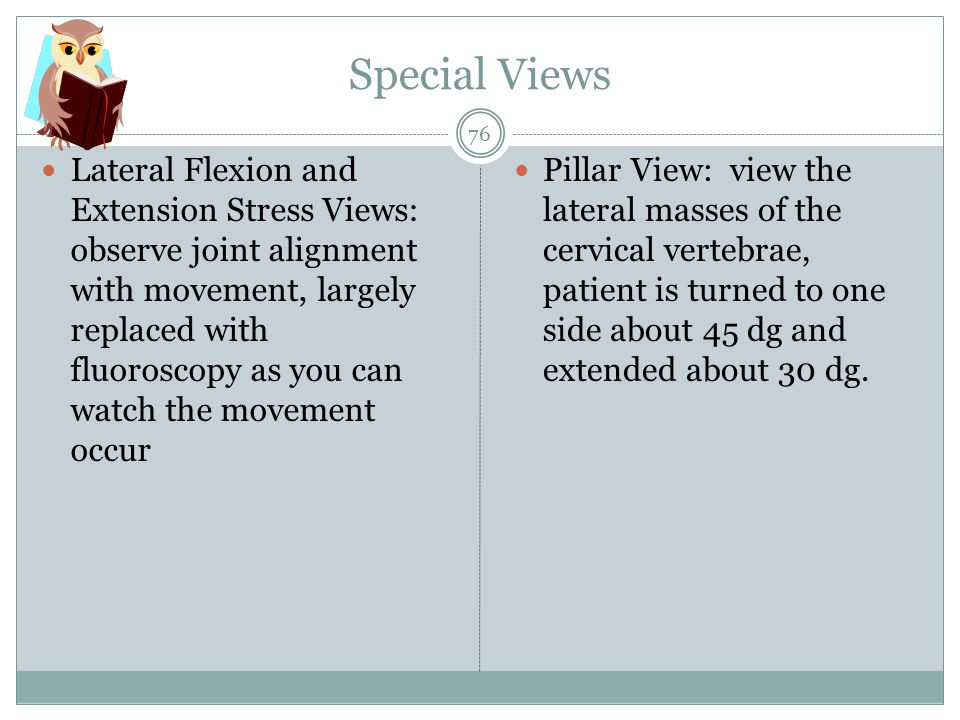 Special Views Lateral Flexion and Extension Stress Views: observe joint alignment with movement, largely replaced with fluoroscopy as you can watch the movement occur Pillar View: view the lateral masses of the cervical vertebrae, patient is turned to one side about 45 dg and extended about 30 dg.