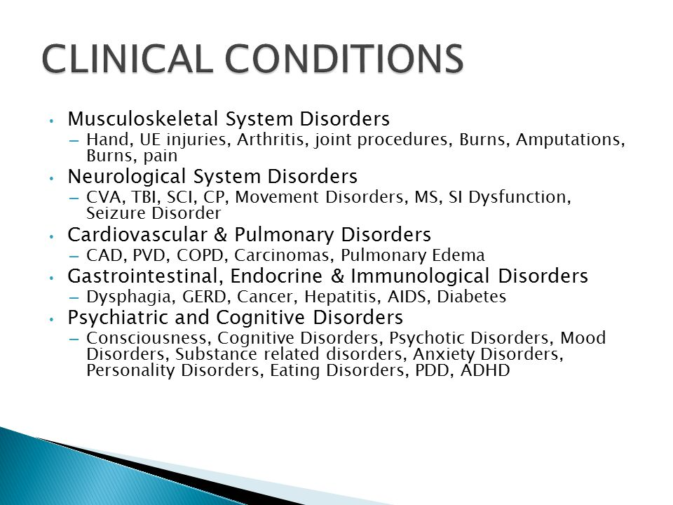 Musculoskeletal System Disorders – Hand, UE injuries, Arthritis, joint procedures, Burns, Amputations, Burns, pain Neurological System Disorders – CVA, TBI, SCI, CP, Movement Disorders, MS, SI Dysfunction, Seizure Disorder Cardiovascular & Pulmonary Disorders – CAD, PVD, COPD, Carcinomas, Pulmonary Edema Gastrointestinal, Endocrine & Immunological Disorders – Dysphagia, GERD, Cancer, Hepatitis, AIDS, Diabetes Psychiatric and Cognitive Disorders – Consciousness, Cognitive Disorders, Psychotic Disorders, Mood Disorders, Substance related disorders, Anxiety Disorders, Personality Disorders, Eating Disorders, PDD, ADHD
