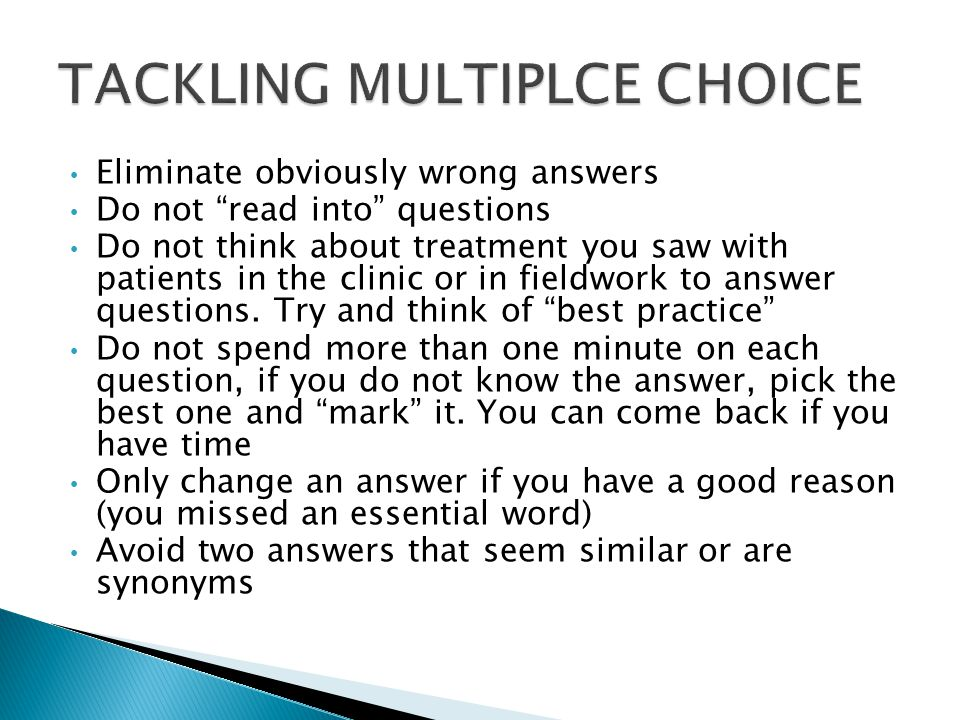 Eliminate obviously wrong answers Do not read into questions Do not think about treatment you saw with patients in the clinic or in fieldwork to answer questions.