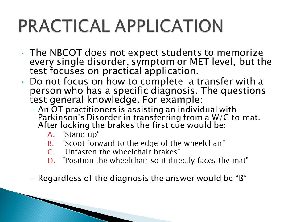 The NBCOT does not expect students to memorize every single disorder, symptom or MET level, but the test focuses on practical application.
