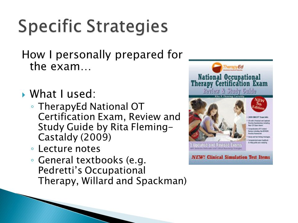 How I personally prepared for the exam…  What I used: ◦ TherapyEd National OT Certification Exam, Review and Study Guide by Rita Fleming- Castaldy (2009) ◦ Lecture notes ◦ General textbooks (e.g.