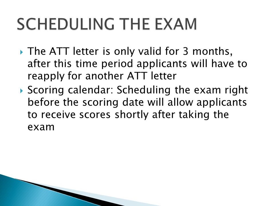  The ATT letter is only valid for 3 months, after this time period applicants will have to reapply for another ATT letter  Scoring calendar: Scheduling the exam right before the scoring date will allow applicants to receive scores shortly after taking the exam