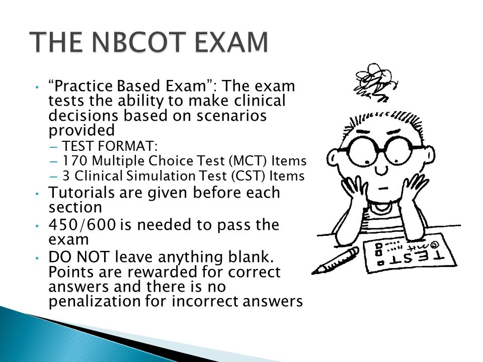 Practice Based Exam : The exam tests the ability to make clinical decisions based on scenarios provided – TEST FORMAT: – 170 Multiple Choice Test (MCT) Items – 3 Clinical Simulation Test (CST) Items Tutorials are given before each section 450/600 is needed to pass the exam DO NOT leave anything blank.
