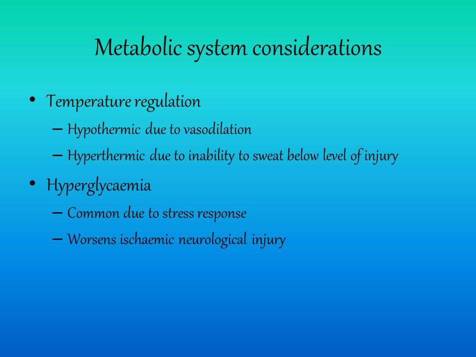 Metabolic system considerations Temperature regulation – Hypothermic due to vasodilation – Hyperthermic due to inability to sweat below level of injury Hyperglycaemia – Common due to stress response – Worsens ischaemic neurological injury