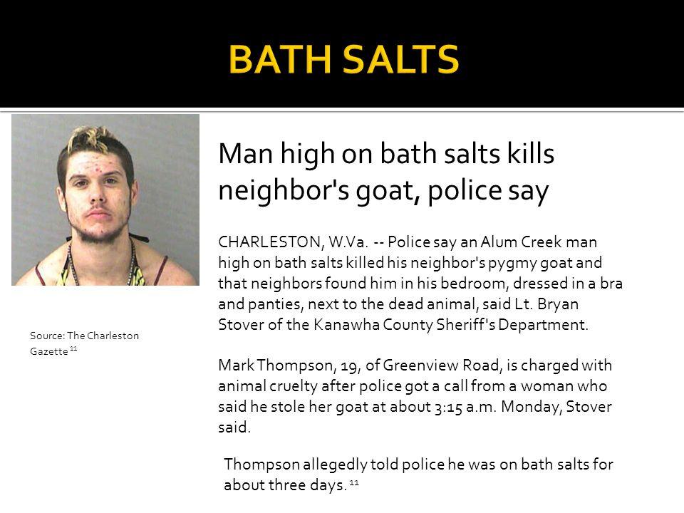 Man high on bath salts kills neighbor's goat, police say CHARLESTON, W.Va. -- Police say an Alum Creek man high on bath salts killed his neighbor's py