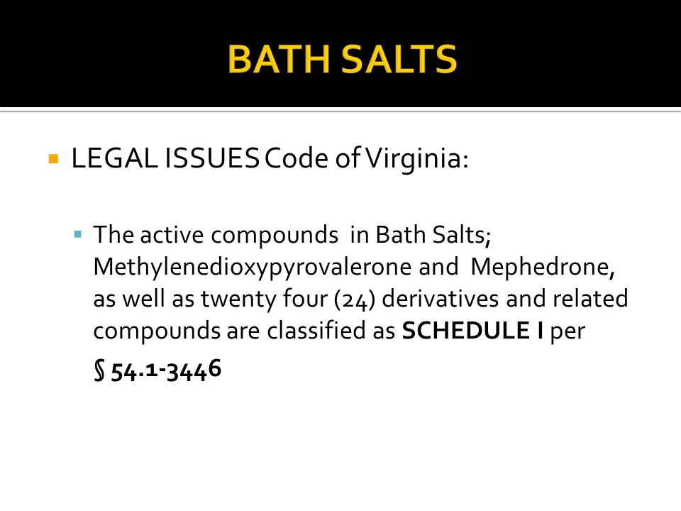  LEGAL ISSUES Code of Virginia:  The active compounds in Bath Salts; Methylenedioxypyrovalerone and Mephedrone, as well as twenty four (24) derivati