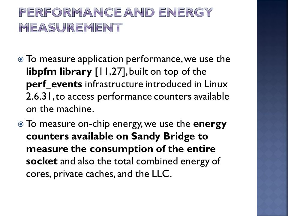  To measure application performance, we use the libpfm library [11,27], built on top of the perf_events infrastructure introduced in Linux 2.6.31, to access performance counters available on the machine.