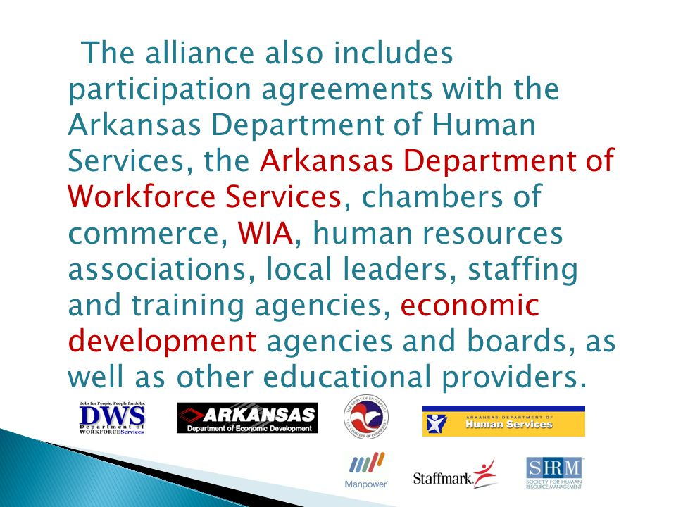 The alliance also includes participation agreements with the Arkansas Department of Human Services, the Arkansas Department of Workforce Services, chambers of commerce, WIA, human resources associations, local leaders, staffing and training agencies, economic development agencies and boards, as well as other educational providers.
