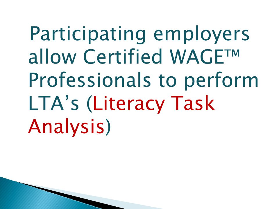 Participating employers allow Certified WAGE™ Professionals to perform LTA's (Literacy Task Analysis)