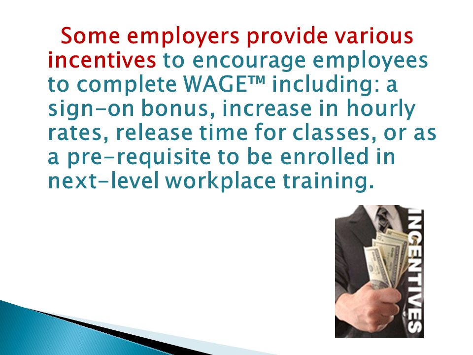 Some employers provide various incentives to encourage employees to complete WAGE™ including: a sign-on bonus, increase in hourly rates, release time for classes, or as a pre-requisite to be enrolled in next-level workplace training.