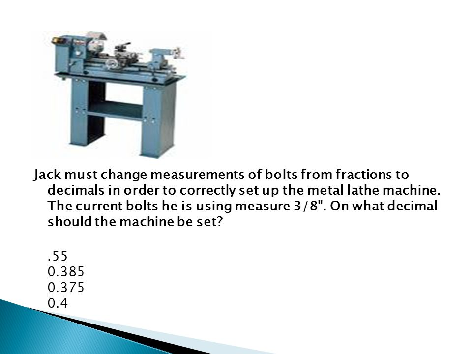 Jack must change measurements of bolts from fractions to decimals in order to correctly set up the metal lathe machine.