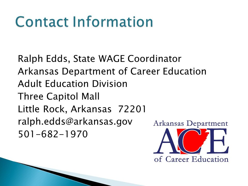 Ralph Edds, State WAGE Coordinator Arkansas Department of Career Education Adult Education Division Three Capitol Mall Little Rock, Arkansas 72201 ralph.edds@arkansas.gov 501-682-1970