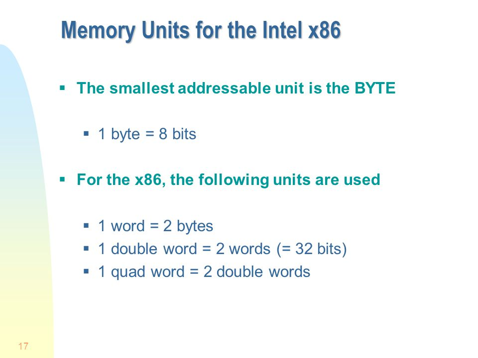 17 Memory Units for the Intel x86  The smallest addressable unit is the BYTE  1 byte = 8 bits  For the x86, the following units are used  1 word = 2 bytes  1 double word = 2 words (= 32 bits)  1 quad word = 2 double words