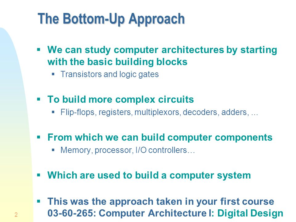 2 The Bottom-Up Approach  We can study computer architectures by starting with the basic building blocks  Transistors and logic gates  To build more complex circuits  Flip-flops, registers, multiplexors, decoders, adders,...