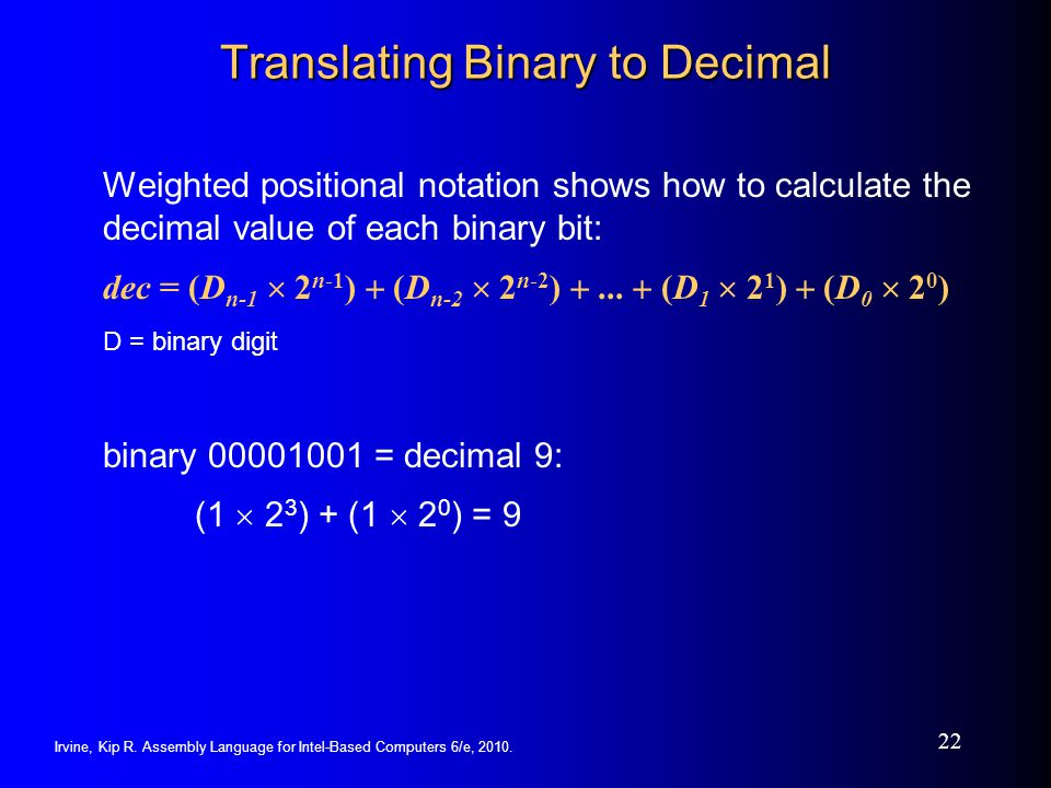 Irvine, Kip R. Assembly Language for Intel-Based Computers 6/e, 2010. 22 Translating Binary to Decimal Weighted positional notation shows how to calcu