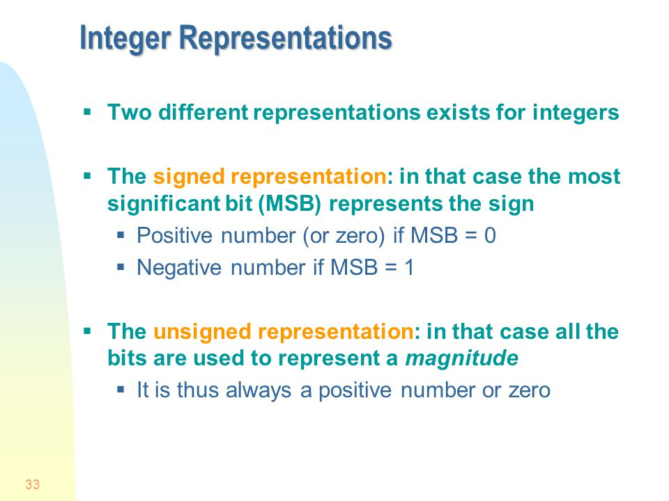 33 Integer Representations  Two different representations exists for integers  The signed representation: in that case the most significant bit (MSB) represents the sign  Positive number (or zero) if MSB = 0  Negative number if MSB = 1  The unsigned representation: in that case all the bits are used to represent a magnitude  It is thus always a positive number or zero