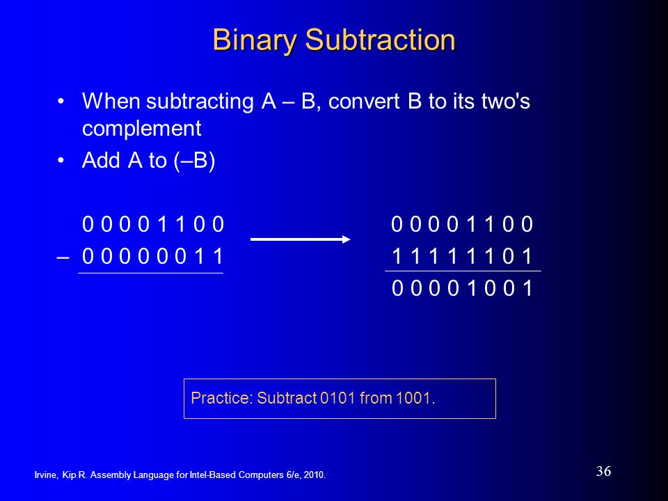 Irvine, Kip R. Assembly Language for Intel-Based Computers 6/e, 2010. 36 Binary Subtraction When subtracting A – B, convert B to its two's complement