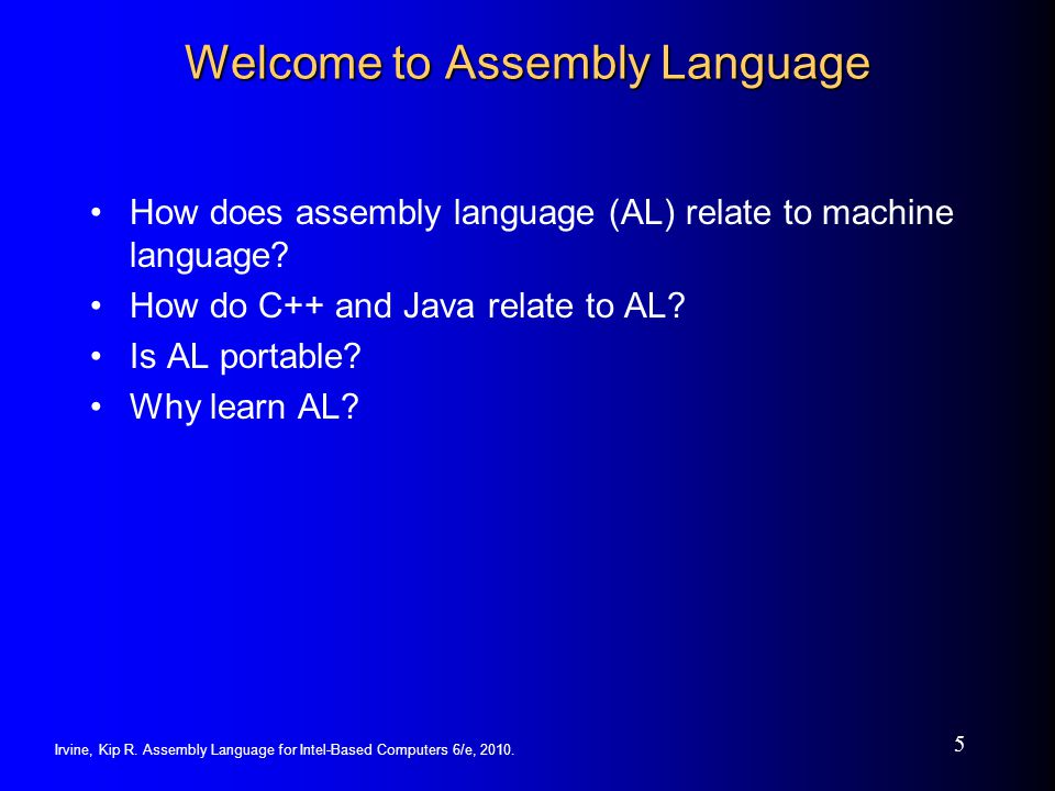 Irvine, Kip R. Assembly Language for Intel-Based Computers 6/e, 2010. 5 Welcome to Assembly Language How does assembly language (AL) relate to machine