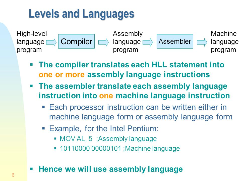6 Levels and Languages  The compiler translates each HLL statement into one or more assembly language instructions  The assembler translate each ass