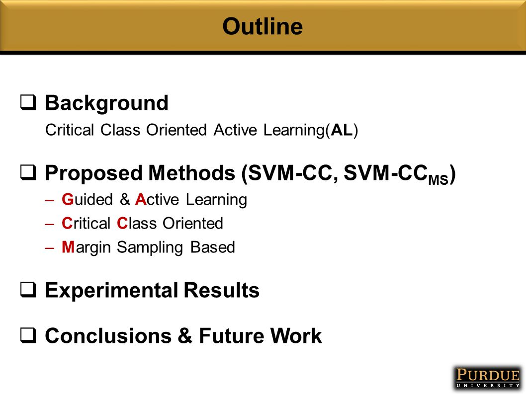 Outline  Background Critical Class Oriented Active Learning(AL)  Proposed Methods (SVM-CC, SVM-CC MS ) –Guided & Active Learning –Critical Class Oriented –Margin Sampling Based  Experimental Results  Conclusions & Future Work
