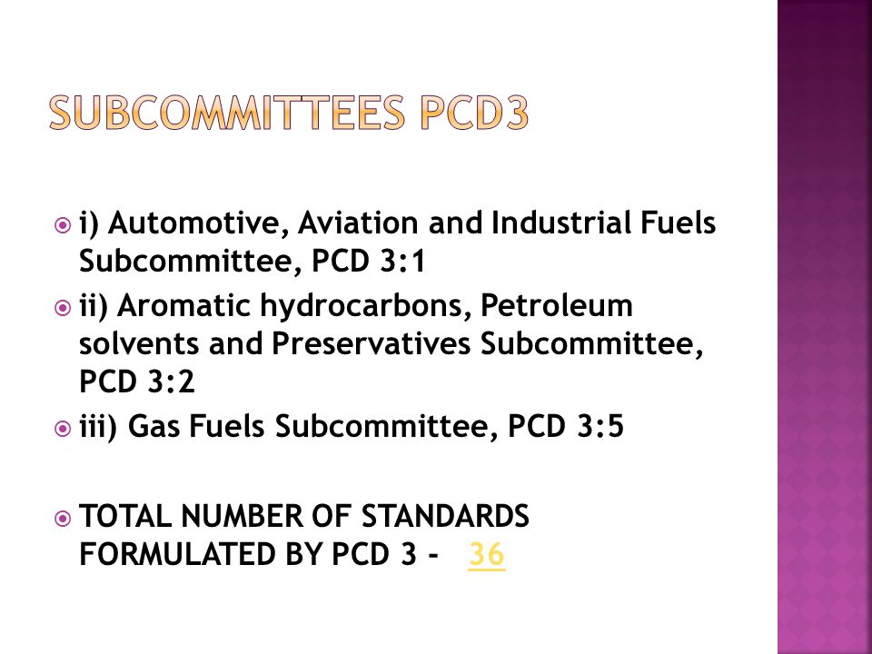  i) Automotive, Aviation and Industrial Fuels Subcommittee, PCD 3:1  ii) Aromatic hydrocarbons, Petroleum solvents and Preservatives Subcommittee, PCD 3:2  iii) Gas Fuels Subcommittee, PCD 3:5  TOTAL NUMBER OF STANDARDS FORMULATED BY PCD 3 - 3636