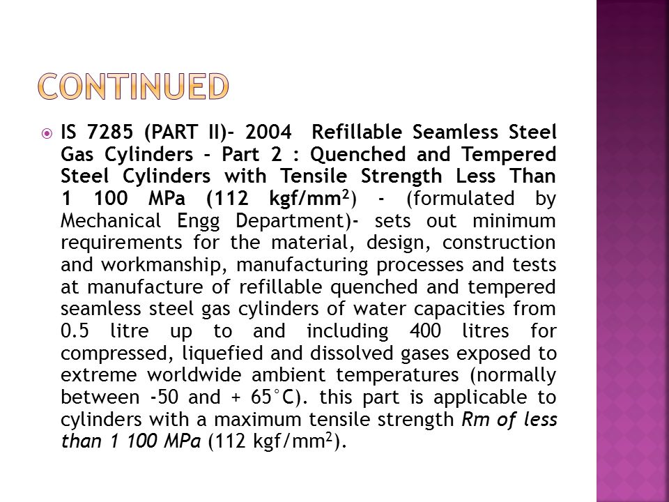 IS 7285 (PART II)- 2004 Refillable Seamless Steel Gas Cylinders - Part 2 : Quenched and Tempered Steel Cylinders with Tensile Strength Less Than 1 100 MPa (112 kgf/mm 2 ) - (formulated by Mechanical Engg Department)- sets out minimum requirements for the material, design, construction and workmanship, manufacturing processes and tests at manufacture of refillable quenched and tempered seamless steel gas cylinders of water capacities from 0.5 litre up to and including 400 litres for compressed, liquefied and dissolved gases exposed to extreme worldwide ambient temperatures (normally between -50 and + 65°C).