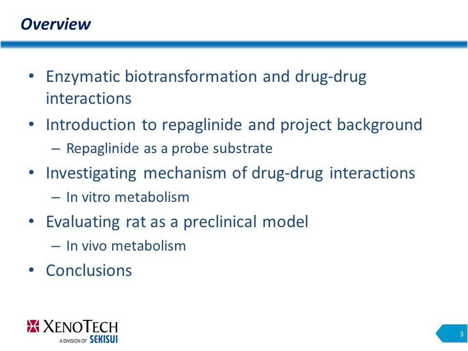 Overview 3 Enzymatic biotransformation and drug-drug interactions Introduction to repaglinide and project background – Repaglinide as a probe substrate Investigating mechanism of drug-drug interactions – In vitro metabolism Evaluating rat as a preclinical model – In vivo metabolism Conclusions