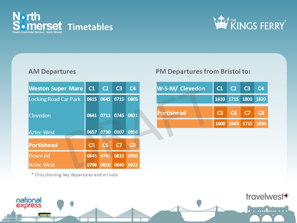 AM DeparturesPM Departures from Bristol to: Weston Super Mare Locking Road Car Park Clevedon Aztec West Timetables Portishead Down Rd Aztec West Portishead W-S-M/ Clevedon DRAFT * Only showing key departures and arrivals