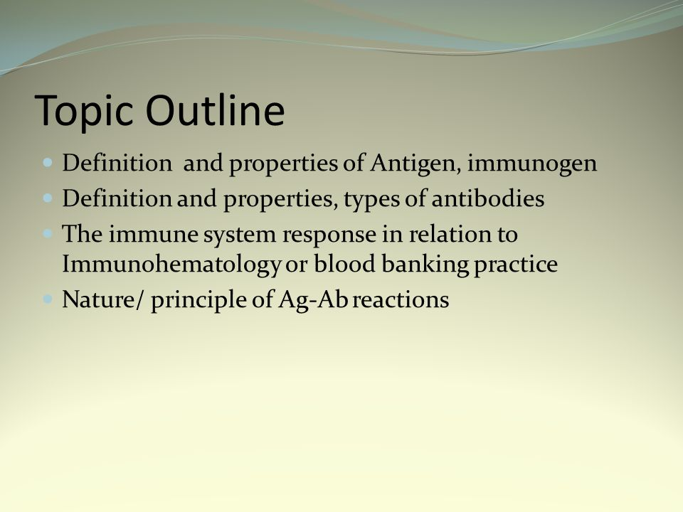 Topic Outline Definition and properties of Antigen, immunogen Definition and properties, types of antibodies The immune system response in relation to Immunohematology or blood banking practice Nature/ principle of Ag-Ab reactions