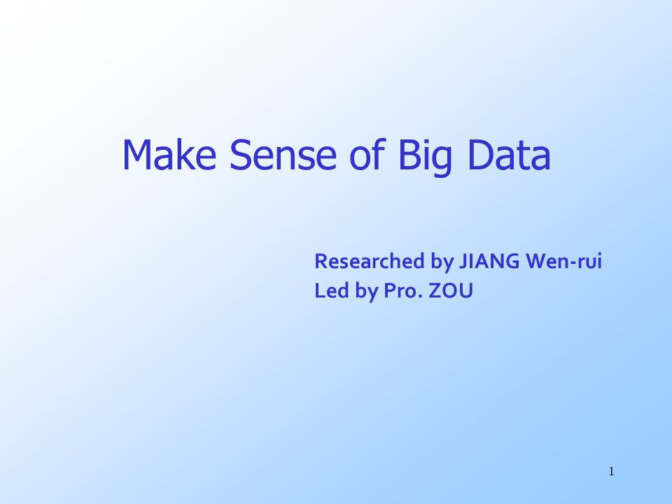 1 Make Sense of Big Data Researched by JIANG Wen-rui Led by Pro. ZOU
