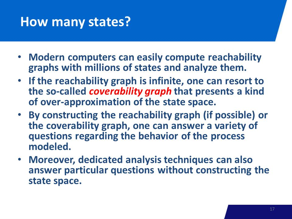 How many states? Modern computers can easily compute reachability graphs with millions of states and analyze them. If the reachability graph is infini