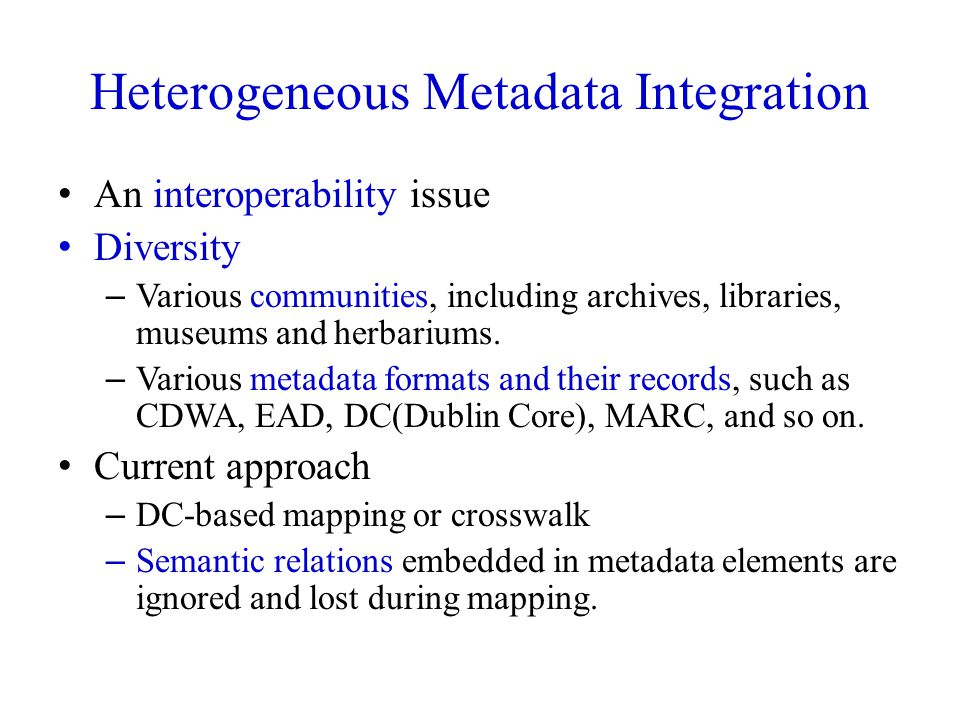 Heterogeneous Metadata Integration An interoperability issue Diversity – Various communities, including archives, libraries, museums and herbariums.