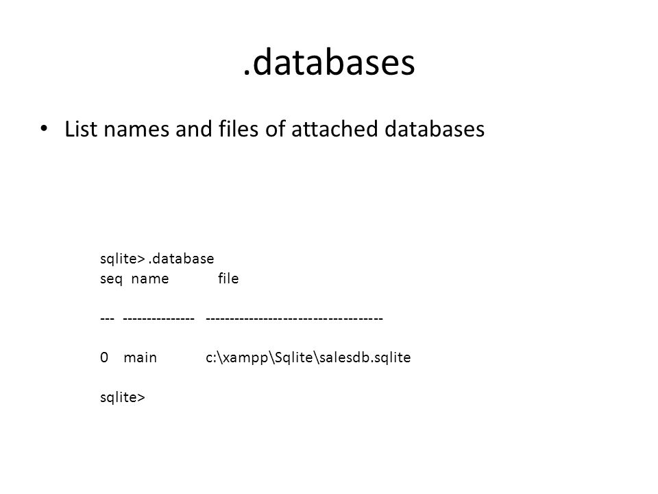 .databases List names and files of attached databases sqlite>.database seq name file --- --------------- ------------------------------------ 0 main c