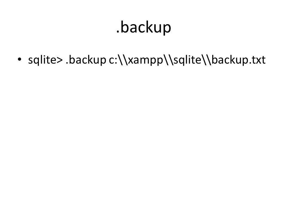 .backup sqlite>.backup c:\\xampp\\sqlite\\backup.txt