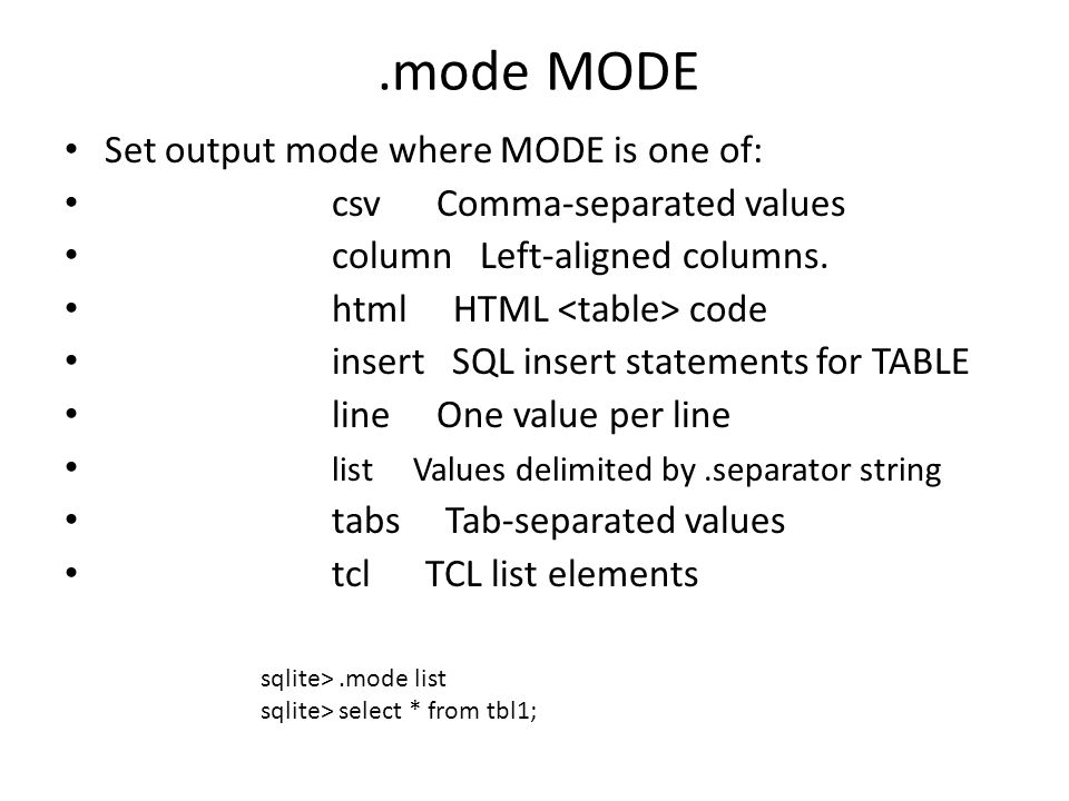 .mode MODE Set output mode where MODE is one of: csv Comma-separated values column Left-aligned columns. html HTML code insert SQL insert statements f
