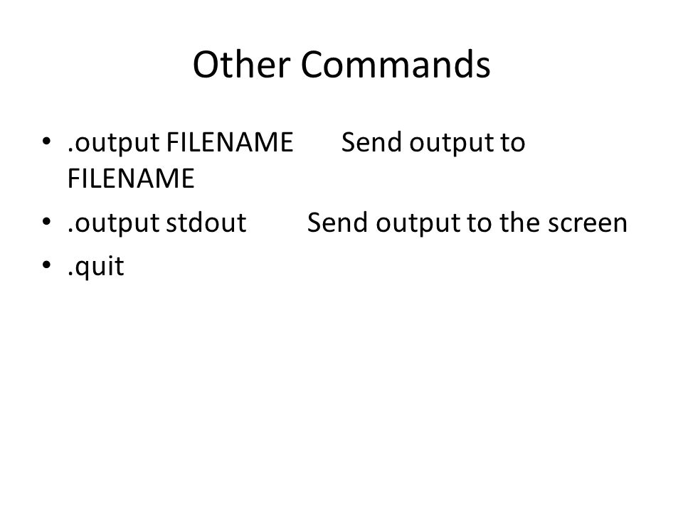 Other Commands.output FILENAME Send output to FILENAME.output stdout Send output to the screen.quit
