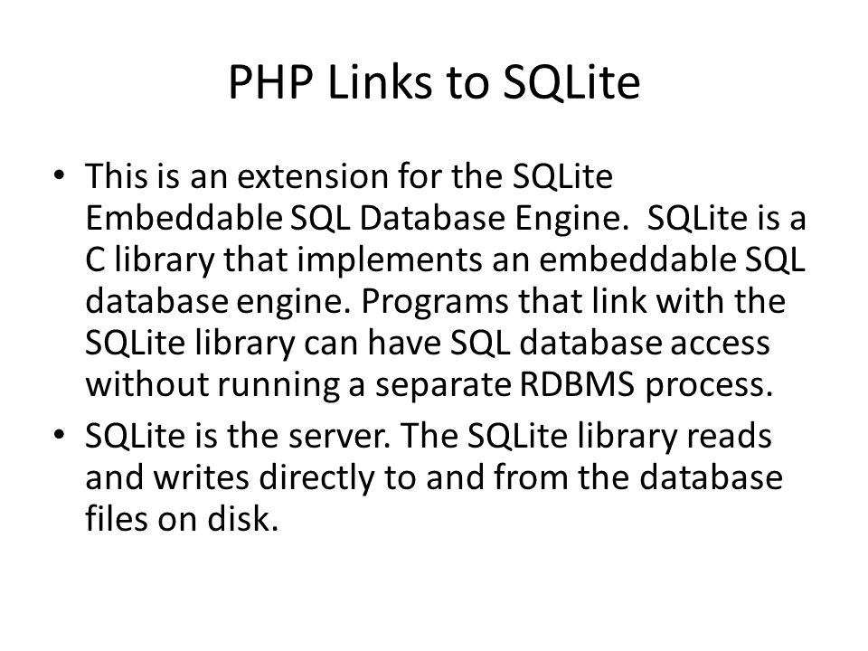 PHP Links to SQLite This is an extension for the SQLite Embeddable SQL Database Engine. SQLite is a C library that implements an embeddable SQL databa