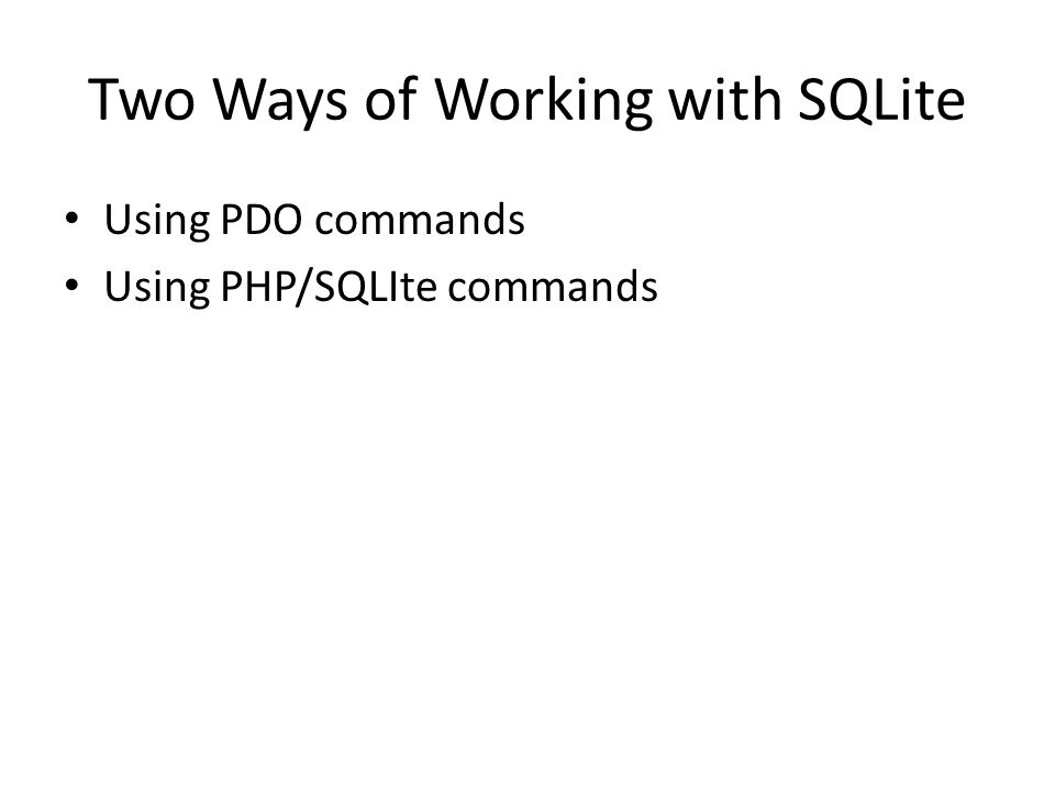 Two Ways of Working with SQLite Using PDO commands Using PHP/SQLIte commands