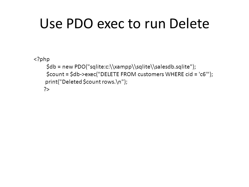 Use PDO exec to run Delete < php $db = new PDO( sqlite:c:\\xampp\\sqlite\\salesdb.sqlite ); $count = $db->exec( DELETE FROM customers WHERE cid = c6 ); print( Deleted $count rows.\n ); >