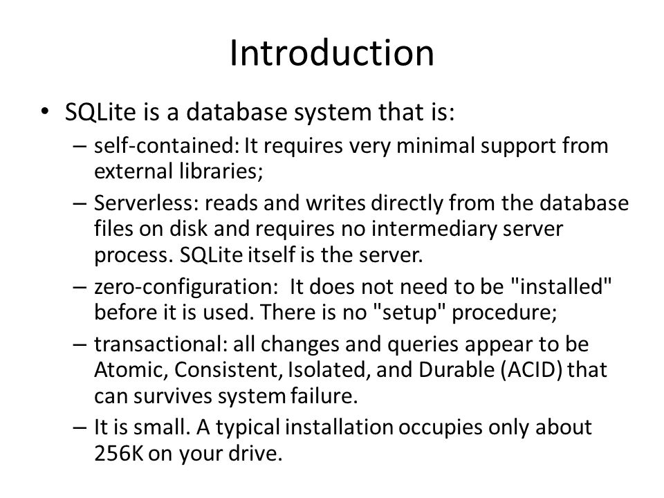 Introduction SQLite is a database system that is: – self-contained: It requires very minimal support from external libraries; – Serverless: reads and