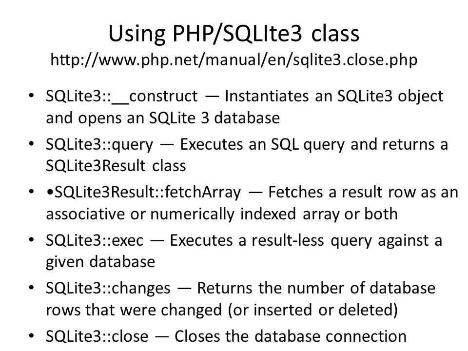 Using PHP/SQLIte3 class http://www.php.net/manual/en/sqlite3.close.php SQLite3::__construct — Instantiates an SQLite3 object and opens an SQLite 3 database SQLite3::query — Executes an SQL query and returns a SQLite3Result class SQLite3Result::fetchArray — Fetches a result row as an associative or numerically indexed array or both SQLite3::exec — Executes a result-less query against a given database SQLite3::changes — Returns the number of database rows that were changed (or inserted or deleted) SQLite3::close — Closes the database connection
