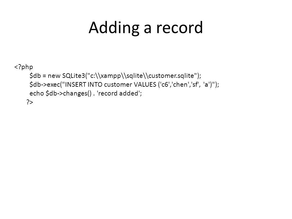 Adding a record < php $db = new SQLite3( c:\\xampp\\sqlite\\customer.sqlite ); $db->exec( INSERT INTO customer VALUES ( c6 , chen , sf , a ) ); echo $db->changes().